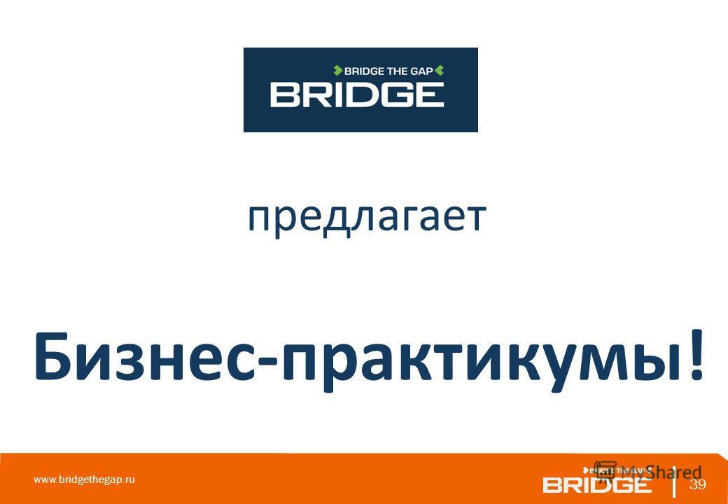 39 www.bridgethegap.ru 39 предлагает Бизнес-практикумы!