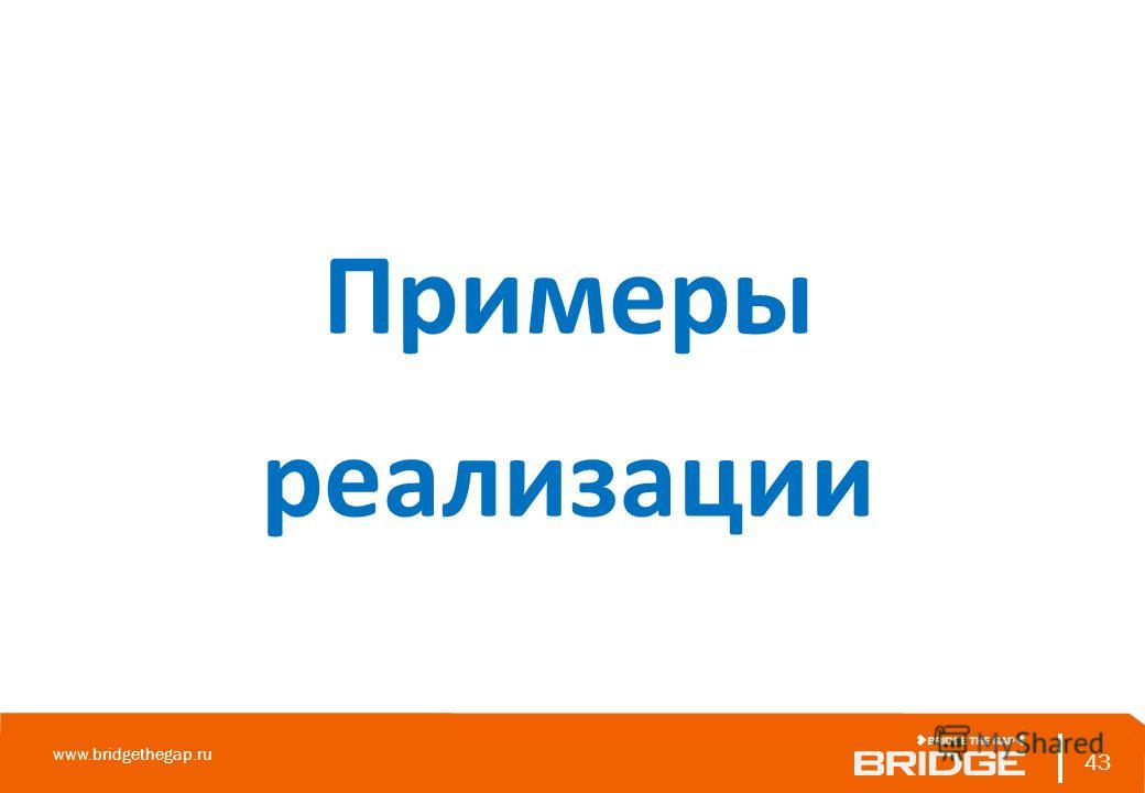 43 www.bridgethegap.ru 43 Примеры реализации
