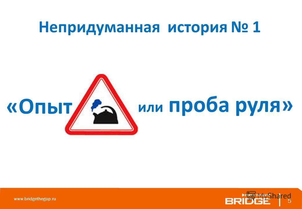 Непридуманная история 1 5 www.bridgethegap.ru 5 «Опыт или проба руля»