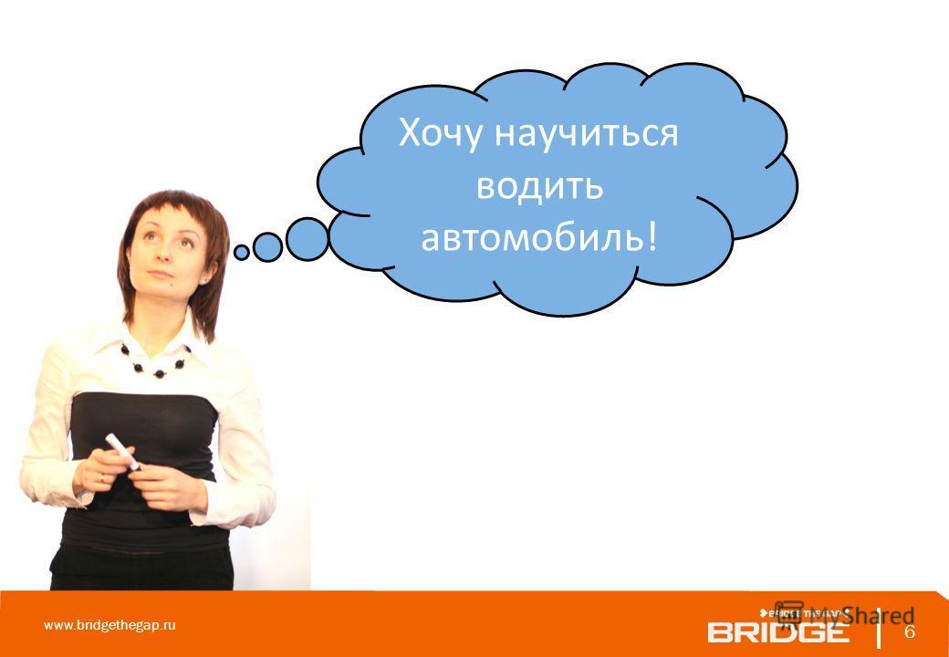 6 www.bridgethegap.ru 6 Хочу научиться водить автомобиль!