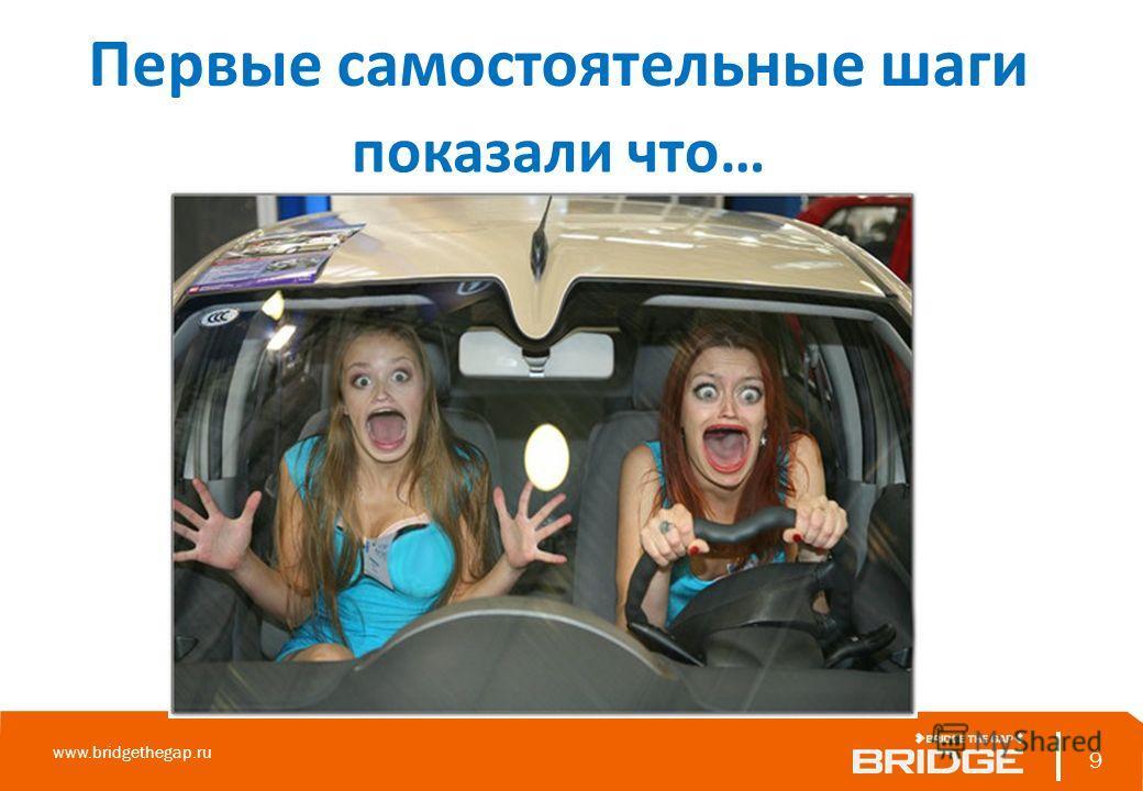 9 www.bridgethegap.ru 9 Первые самостоятельные шаги показали что…