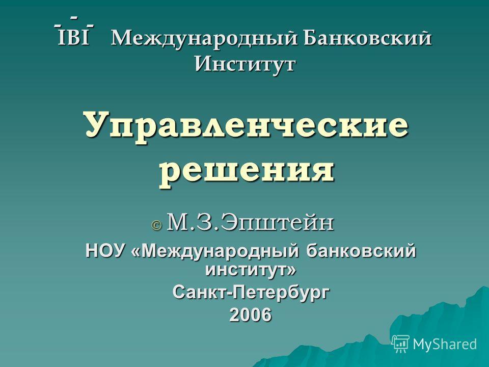 Управленческие решения IBI Международный Банковский Институт --- НОУ «Международный банковский институт» Санкт-Петербург 2006 М.З.Эпштейн М.З.Эпштейн