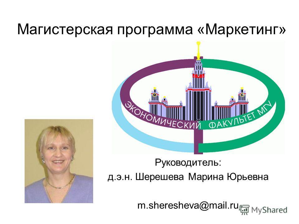 Руководитель программы: Руководитель: д.э.н. Шерешева Марина Юрьевна m.sheresheva@mail.ru Магистерская программа «Маркетинг»