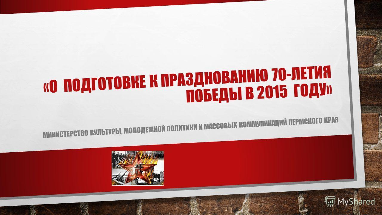 «О ПОДГОТОВКЕ К ПРАЗДНОВАНИЮ 70-ЛЕТИЯ ПОБЕДЫ В 2015 ГОДУ» МИНИСТЕРСТВО КУЛЬТУРЫ, МОЛОДЕЖНОЙ ПОЛИТИКИ И МАССОВЫХ КОММУНИКАЦИЙ ПЕРМСКОГО КРАЯ