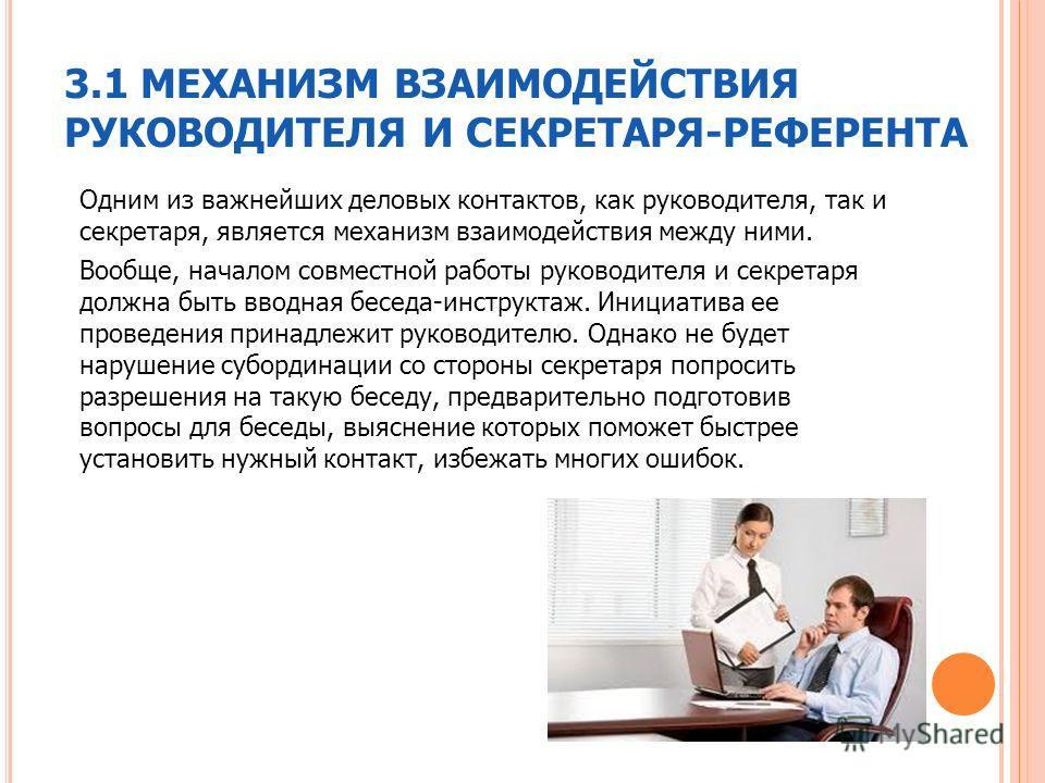 3.1 МЕХАНИЗМ ВЗАИМОДЕЙСТВИЯ РУКОВОДИТЕЛЯ И СЕКРЕТАРЯ-РЕФЕРЕНТА Одним из важнейших деловых контактов, как руководителя, так и секретаря, является механизм взаимодействия между ними. Вообще, началом совместной работы руководителя и секретаря должна быт