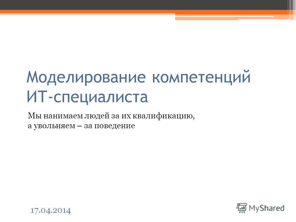 Моделирование компетенций ИТ-специалиста Мы нанимаем людей за их квалификацию, а увольняем – за поведение 17.04.2014