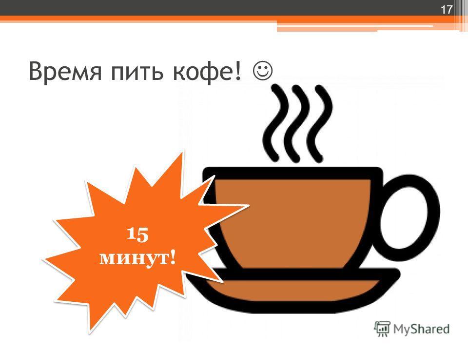 Время пить кофе! 17 15 минут!