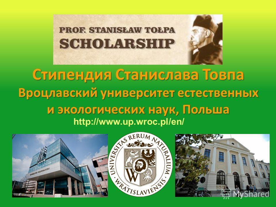 Стипендия Станислава Товпа Вроцлавский университет естественных и экологических наук, Польша http://www.up.wroc.pl/en/