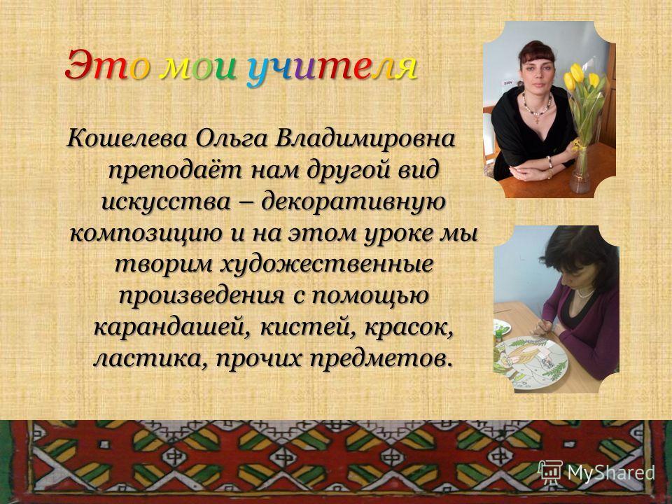 Это мои учителя Это мои учителя Это мои учителя Это мои учителя Кошелева Ольга Владимировна преподаёт нам другой вид искусства – декоративную композицию и на этом уроке мы творим художественные произведения с помощью карандашей, кистей, красок, ласти