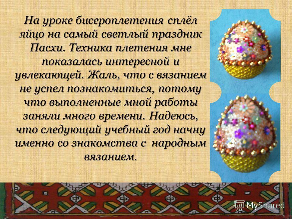 На уроке бисероплетения сплёл яйцо на самый светлый праздник Пасхи. Техника плетения мне показалась интересной и увлекающей. Жаль, что с вязанием не успел познакомиться, потому что выполненные мной работы заняли много времени. Надеюсь, что следующий