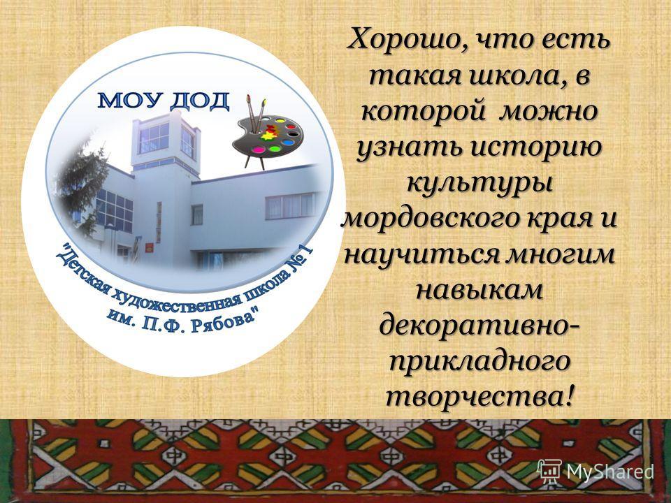 Хорошо, что есть такая школа, в которой можно узнать историю культуры мордовского края и научиться многим навыкам декоративно- прикладного творчества!