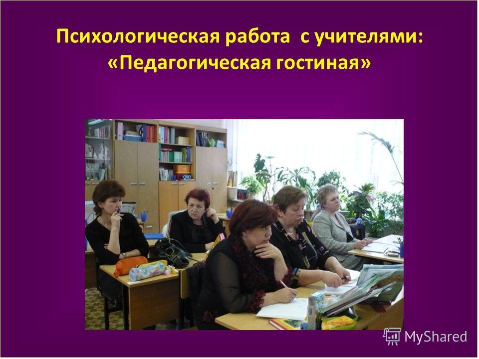 Психологическая работа с учителями: «Педагогическая гостиная»
