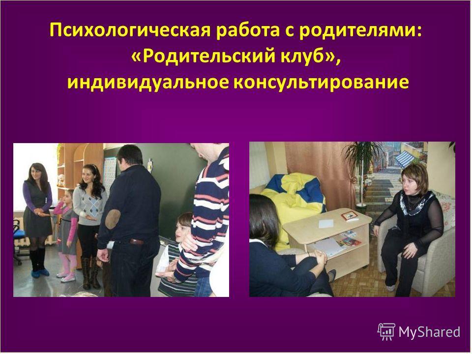 Психологическая работа с родителями: «Родительский клуб», индивидуальное консультирование