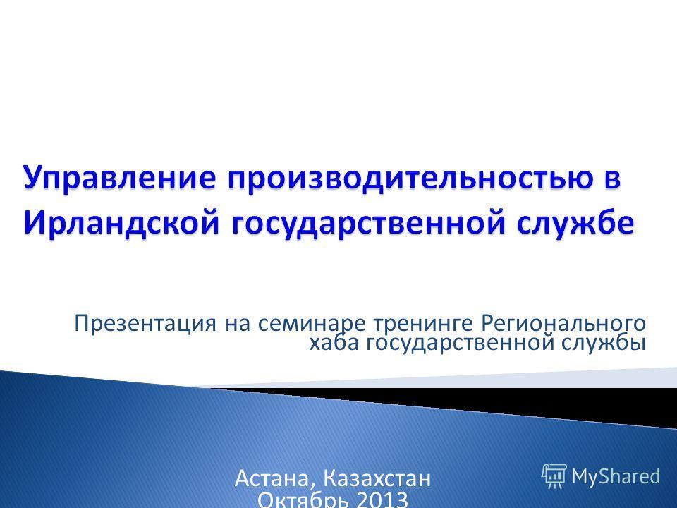 Презентация на семинаре тренинге Регионального хаба государственной службы Астана, Казахстан Октябрь 2013