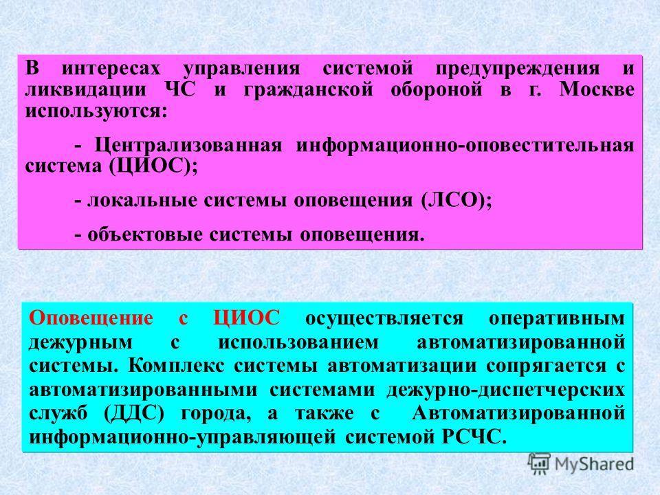 В интересах управления системой предупреждения и ликвидации ЧС и гражданской обороной в г. Москве используются: - Централизованная информационно-оповестительная система (ЦИОС); - локальные системы оповещения (ЛСО); - объектовые системы оповещения. Оп