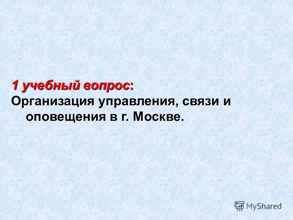 1 учебный вопрос: Организация управления, связи и оповещения в г. Москве.