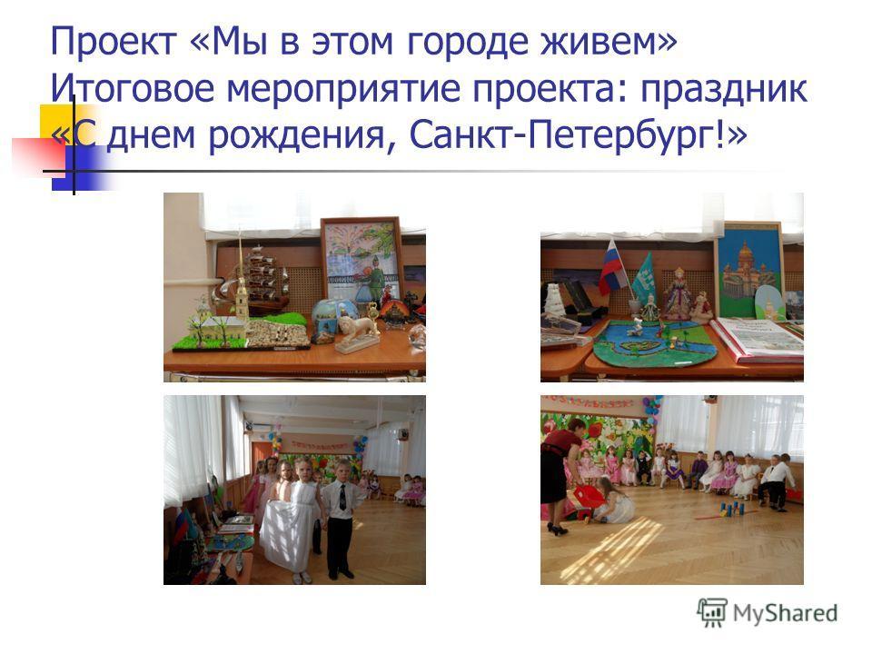 Проект «Мы в этом городе живем» Итоговое мероприятие проекта: праздник «С днем рождения, Санкт-Петербург!»