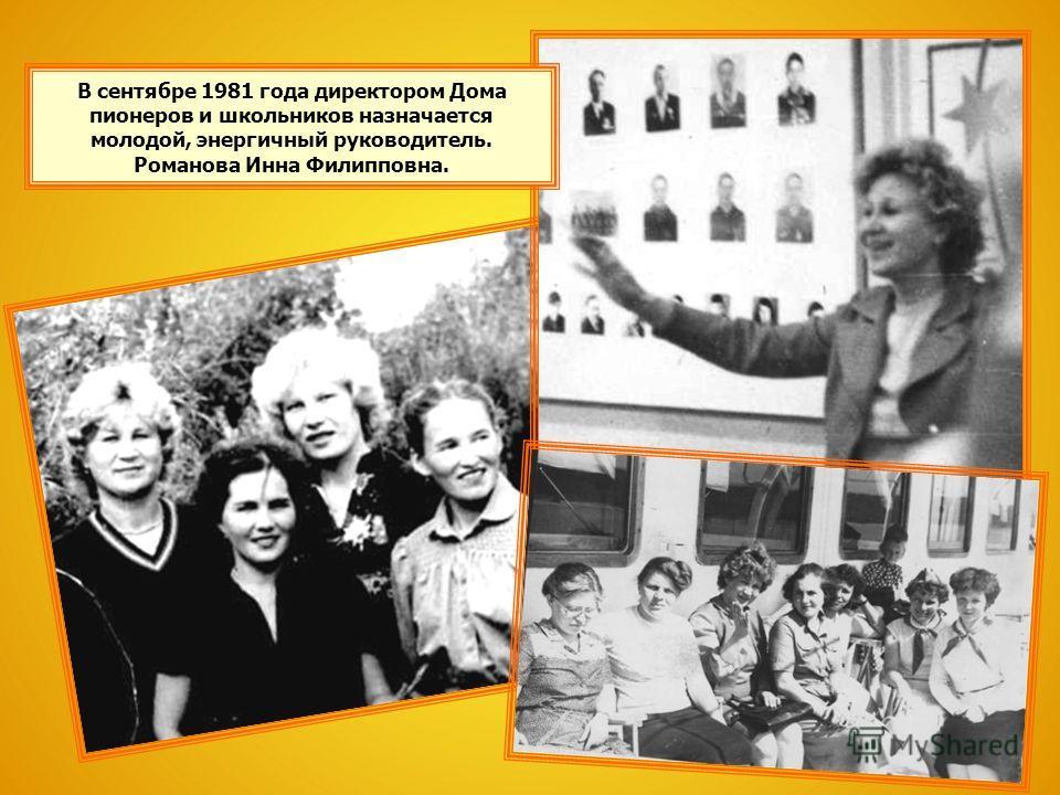 В сентябре 1981 года директором Дома пионеров и школьников назначается молодой, энергичный руководитель. Романова Инна Филипповна.