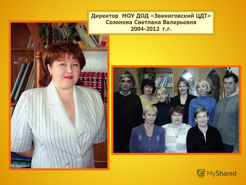 Директор МОУ ДОД «Звениговский ЦДТ» Созонова Светлана Валерьевна 2004-2012 г.г.