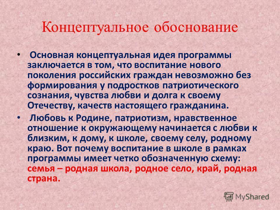 Концептуальное обоснование Основная концептуальная идея программы заключается в том, что воспитание нового поколения российских граждан невозможно без формирования у подростков патриотического сознания, чувства любви и долга к своему Отечеству, качес