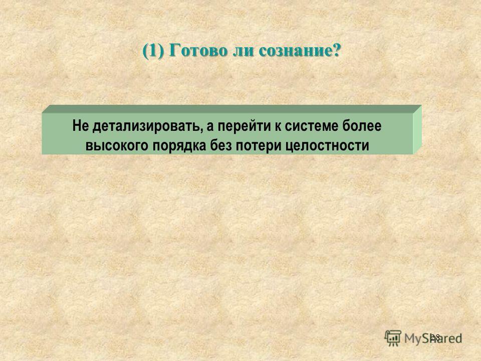 (1) Готово ли сознание? 28 Не детализировать, а перейти к системе более высокого порядка без потери целостности
