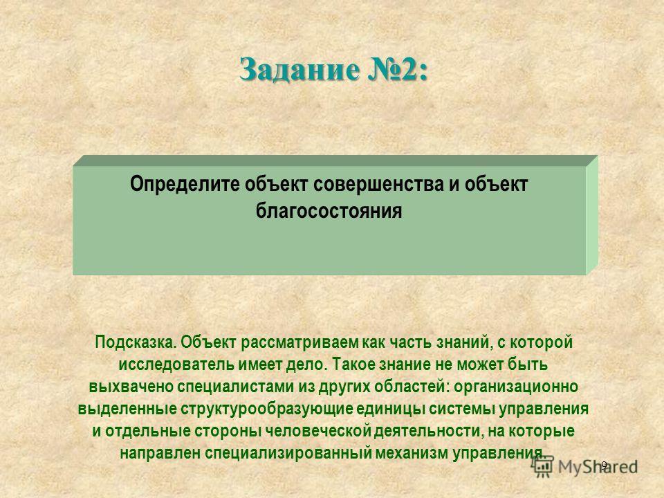Задание 2: 9 Определите объект совершенства и объект благосостояния Подсказка. Объект рассматриваем как часть знаний, с которой исследователь имеет дело. Такое знание не может быть выхвачено специалистами из других областей: организационно выделенные
