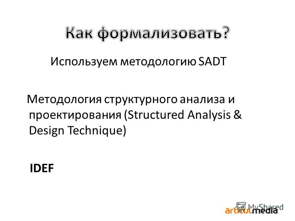 Используем методологию SADT Методология структурного анализа и проектирования (Structured Analysis & Design Technique) IDEF