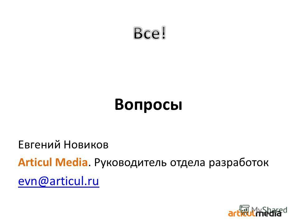 Вопросы Евгений Новиков Articul Media. Руководитель отдела разработок evn@articul.ru