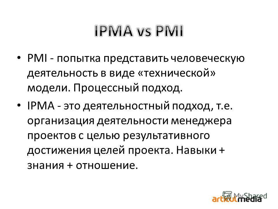 PMI - попытка представить человеческую деятельность в виде «технической» модели. Процессный подход. IPMA - это деятельностный подход, т.е. организация деятельности менеджера проектов с целью результативного достижения целей проекта. Навыки + знания +
