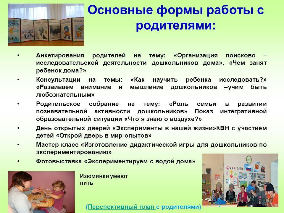 Основные формы работы с родителями: Анкетирования родителей на тему: «Организация поисково – исследовательской деятельности дошкольников дома», «Чем занят ребенок дома?» Консультации на темы: «Как научить ребенка исследовать?» «Развиваем внимание и м