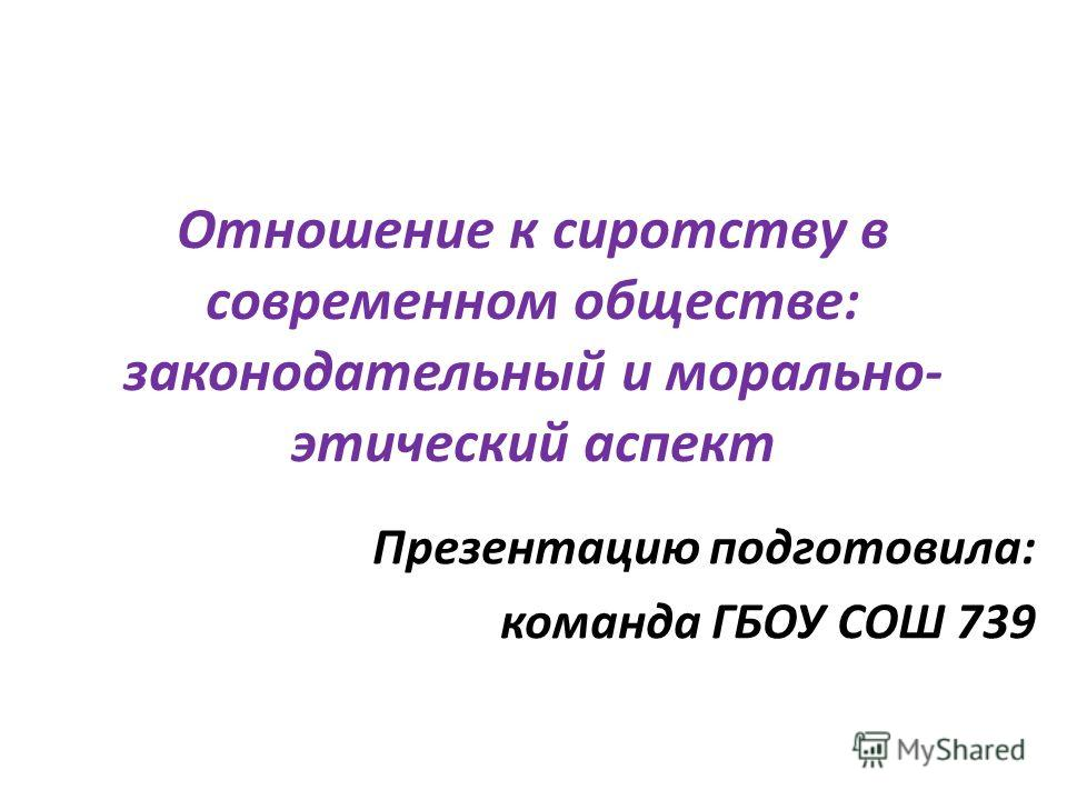 Отношение к сиротству в современном обществе: законодательный и морально- этический аспект Презентацию подготовила: команда ГБОУ СОШ 739