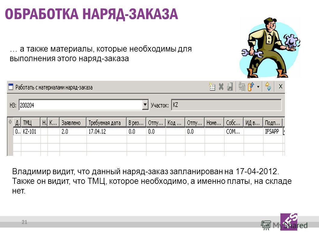 21 ОБРАБОТКА НАРЯД-ЗАКАЗА … а также материалы, которые необходимы для выполнения этого наряд-заказа Владимир видит, что данный наряд-заказ запланирован на 17-04-2012. Также он видит, что ТМЦ, которое необходимо, а именно платы, на складе нет.
