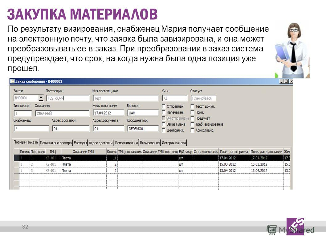 32 ЗАКУПКА МАТЕРИАЛОВ По результату визирования, снабженец Мария получает сообщение на электронную почту, что заявка была завизирована, и она может преобразовывать ее в заказ. При преобразовании в заказ система предупреждает, что срок, на когда нужна