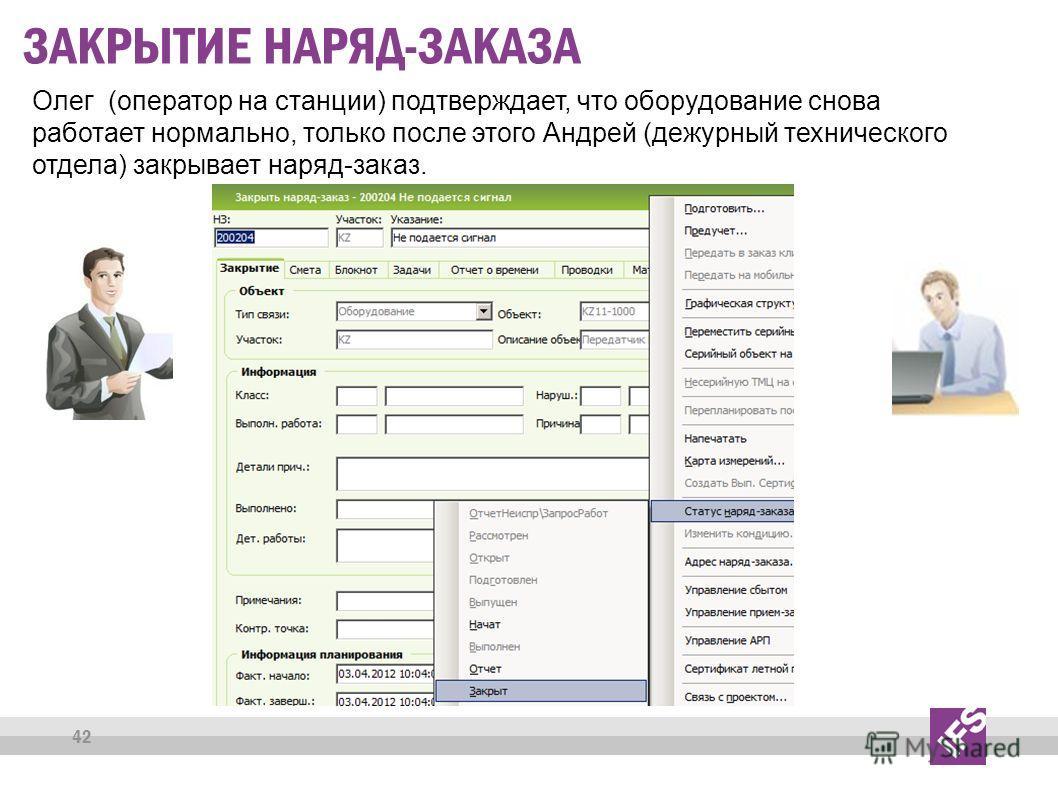 42 ЗАКРЫТИЕ НАРЯД-ЗАКАЗА Олег (оператор на станции) подтверждает, что оборудование снова работает нормально, только после этого Андрей (дежурный технического отдела) закрывает наряд-заказ.