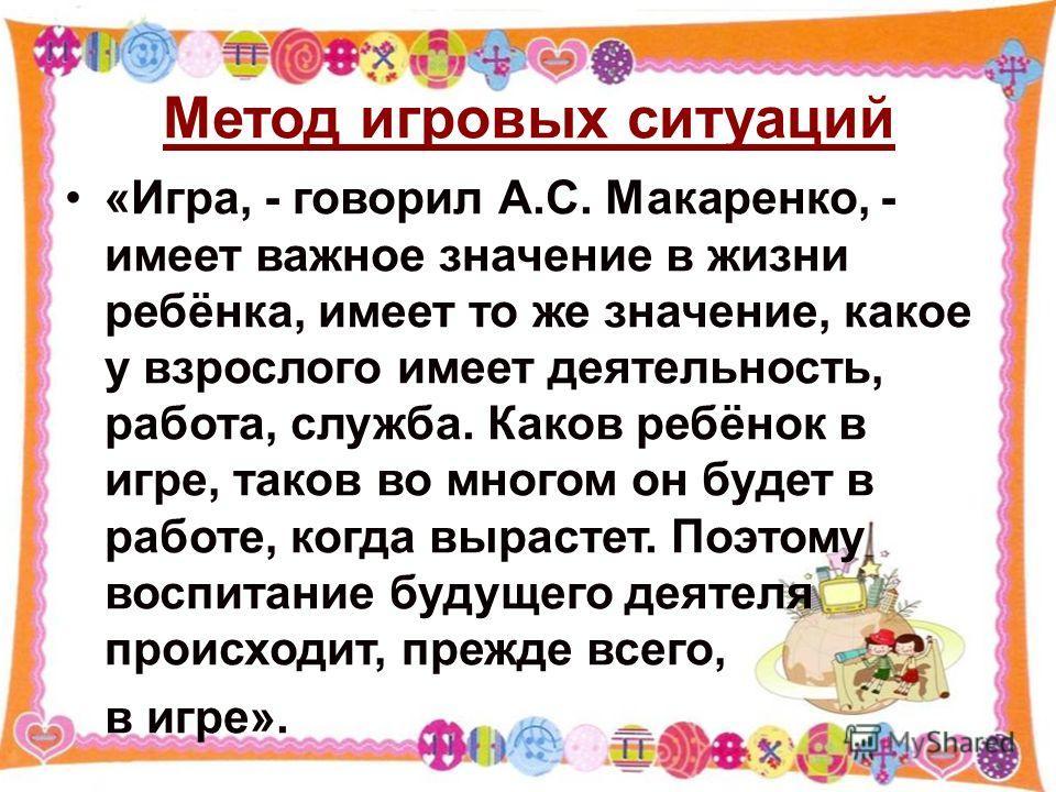 Метод игровых ситуаций «Игра, - говорил А.С. Макаренко, - имеет важное значение в жизни ребёнка, имеет то же значение, какое у взрослого имеет деятельность, работа, служба. Каков ребёнок в игре, таков во многом он будет в работе, когда вырастет. Поэт