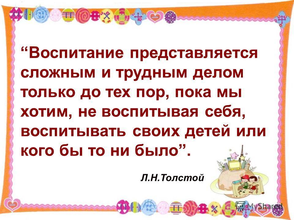 Воспитание представляется сложным и трудным делом только до тех пор, пока мы хотим, не воспитывая себя, воспитывать своих детей или кого бы то ни было. Л.Н.Толстой