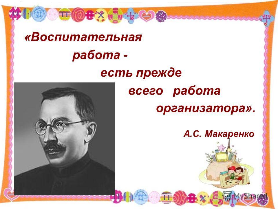 «Воспитательная работа - есть прежде всего работа организатора». А.С. Макаренко