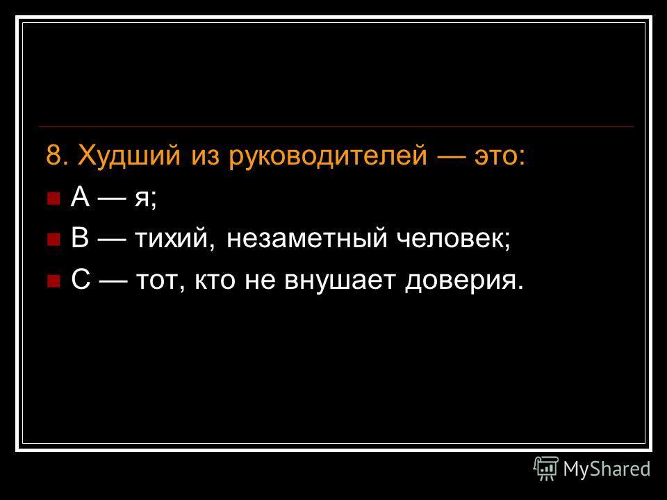 8. Худший из руководителей это: А я; В тихий, незаметный человек; С тот, кто не внушает доверия.