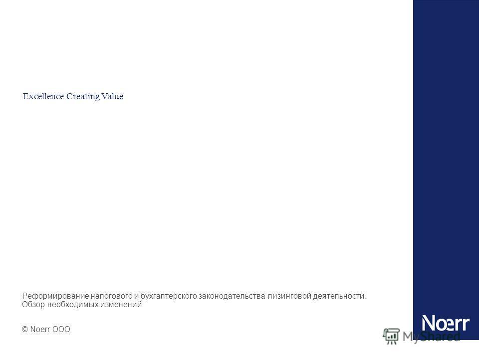 10 Реформирование налогового и бухгалтерского законодательства лизинговой деятельности. Обзор необходимых изменений © Noerr OOO Excellence Creating Value