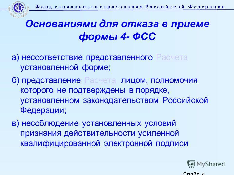 Слайд 4 Основаниями для отказа в приеме формы 4- ФСС а) несоответствие представленного Расчета установленной форме;Расчета б) представление Расчета лицом, полномочия которого не подтверждены в порядке, установленном законодательством Российской Федер