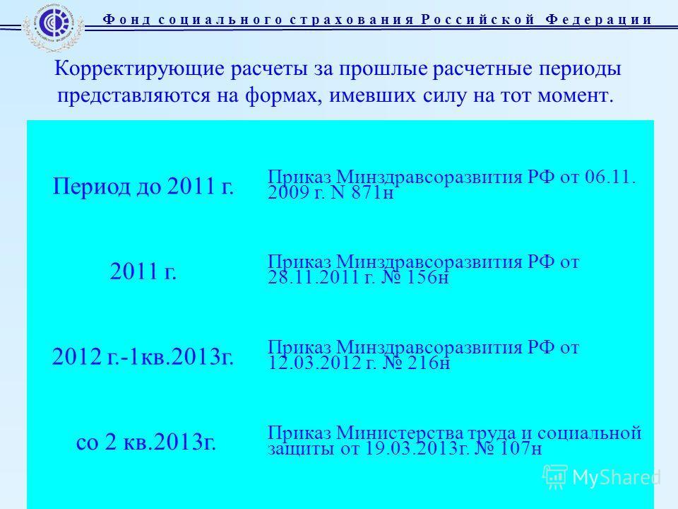 Слайд 5 Корректирующие расчеты за прошлые расчетные периоды представляются на формах, имевших силу на тот момент. Период до 2011 г. Приказ Минздравсоразвития РФ от 06.11. 2009 г. N 871 н 2011 г. Приказ Минздравсоразвития РФ от 28.11.2011 г. 156 н 201