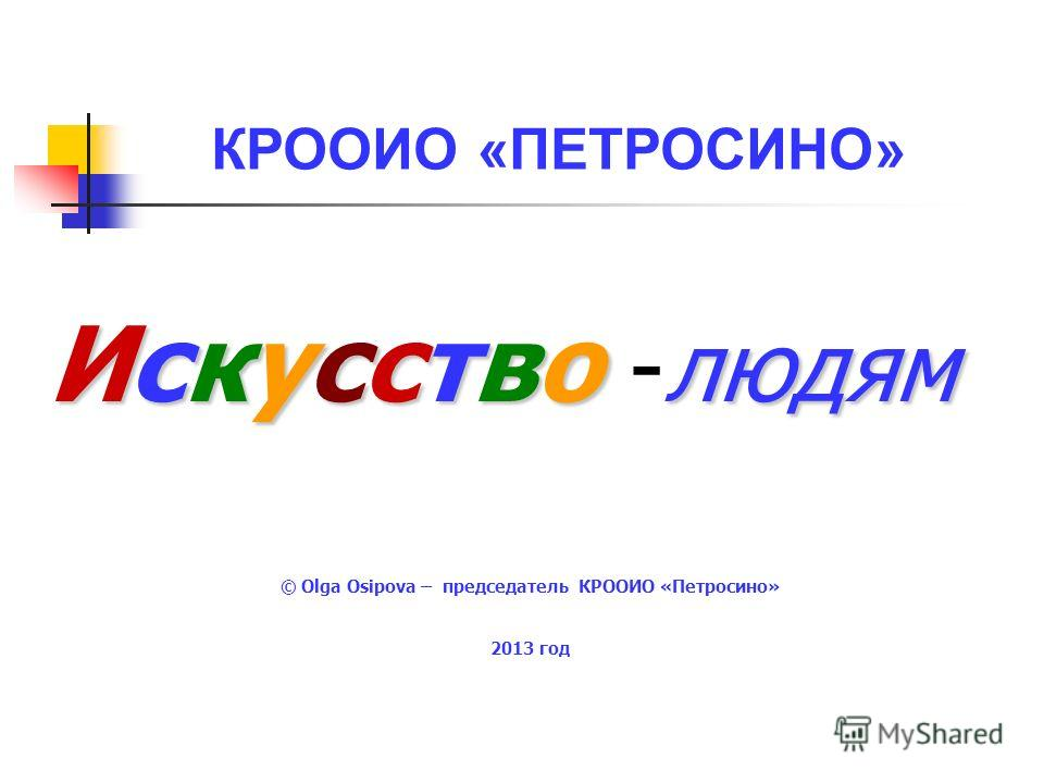 КРООИО «ПЕТРОСИНО» © Olga Osipova – председатель КРООИО «Петросино» 2013 год Искусство людям Искусство -людям