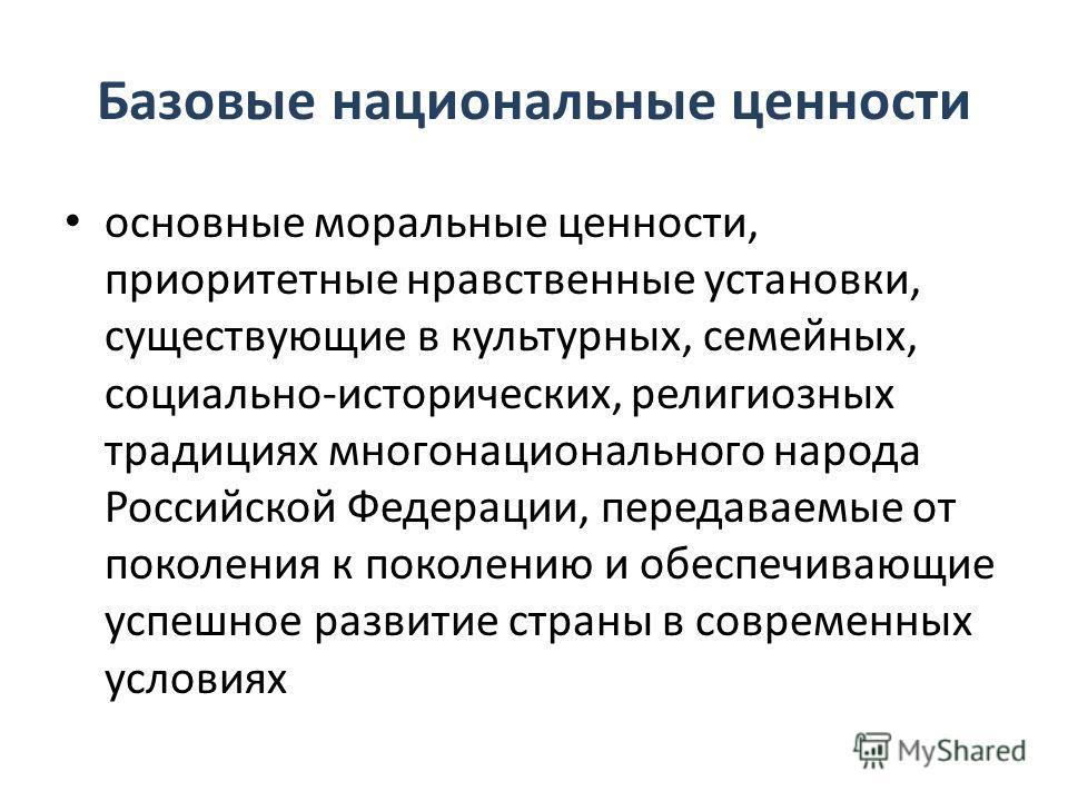 Базовые национальные ценности основные моральные ценности, приоритетные нравственные установки, существующие в культурных, семейных, социально-исторических, религиозных традициях многонационального народа Российской Федерации, передаваемые от поколен