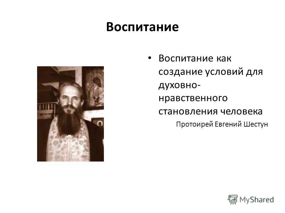 Воспитание Воспитание как создание условий для духовно- нравственного становления человека Протоирей Евгений Шестун