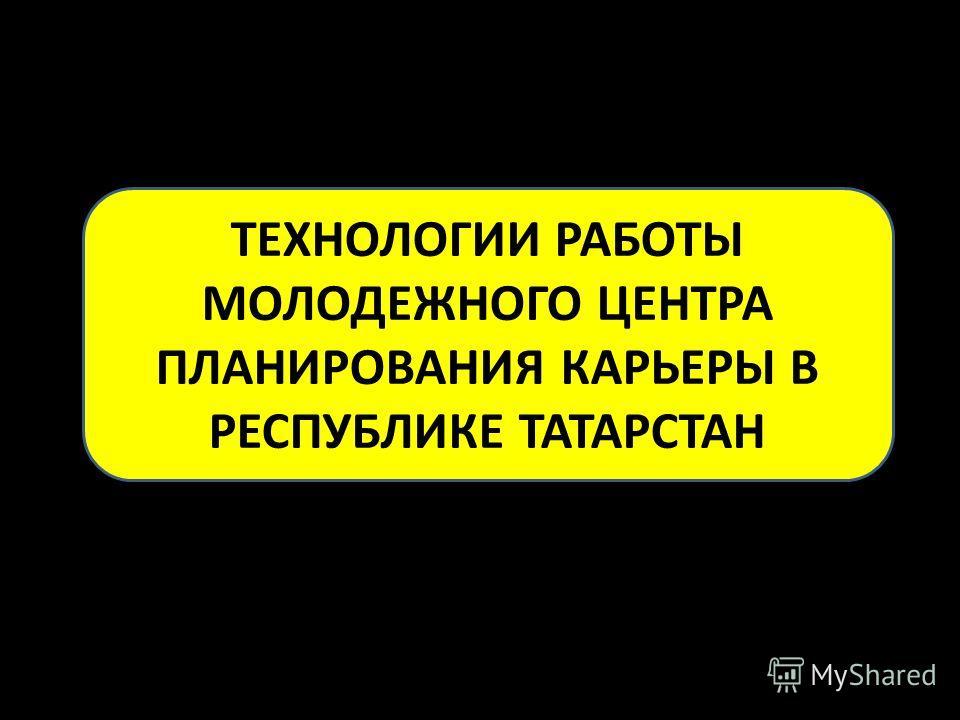 ТЕХНОЛОГИИ РАБОТЫ МОЛОДЕЖНОГО ЦЕНТРА ПЛАНИРОВАНИЯ КАРЬЕРЫ В РЕСПУБЛИКЕ ТАТАРСТАН