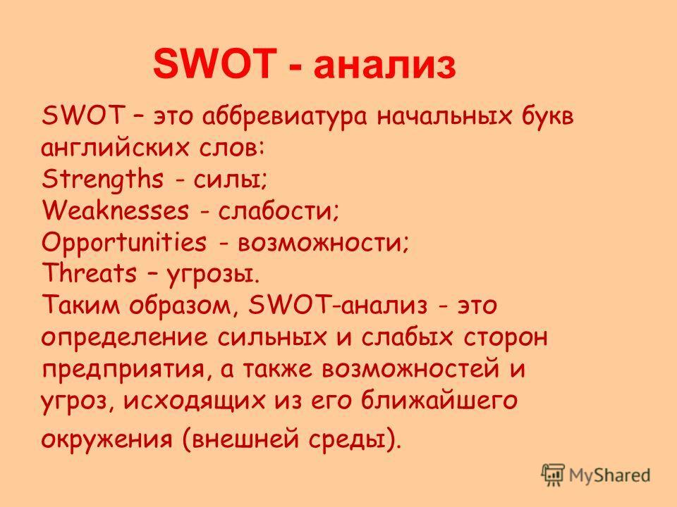 SWOT - анализ SWOT – это аббревиатура начальных букв английских слов: Strengths - силы; Weaknesses - слабости; Opportunities - возможности; Threats – угрозы. Таким образом, SWOT-анализ - это определение сильных и слабых сторон предприятия, а также во