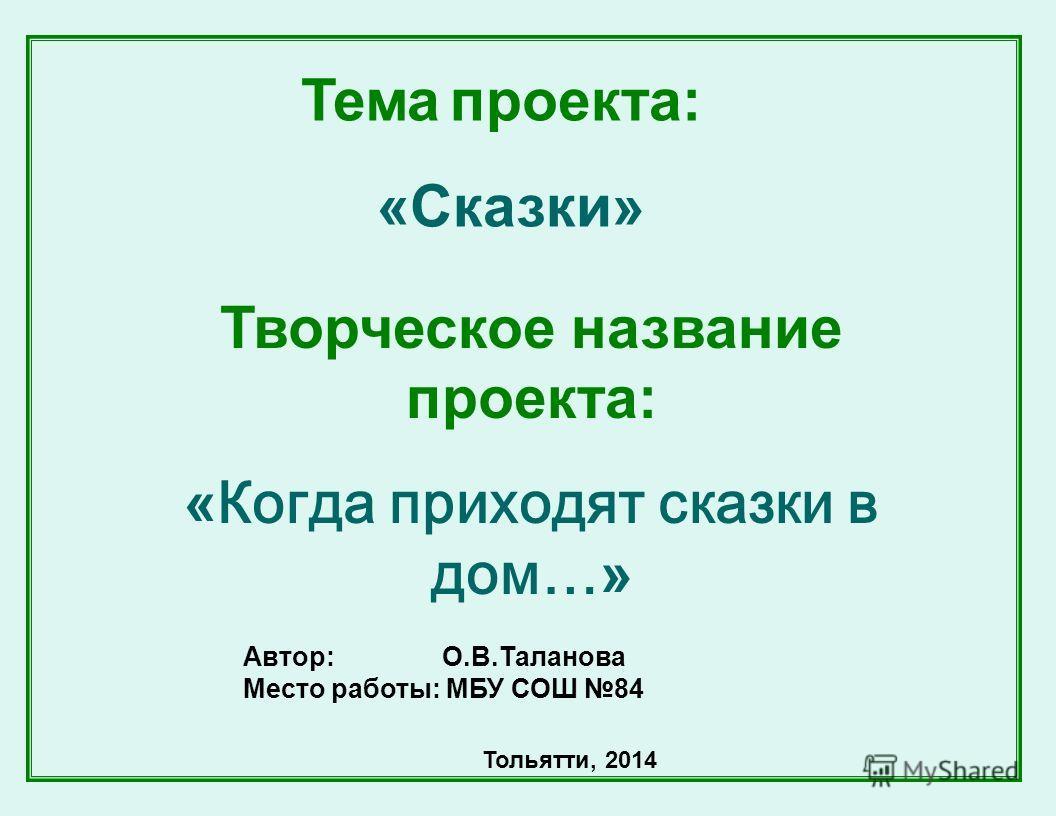 Тема проекта: «Сказки» Автор: О.В.Таланова Место работы: МБУ СОШ 84 Тольятти, 2014 Творческое название проекта: « Когда приходят сказки в дом… »
