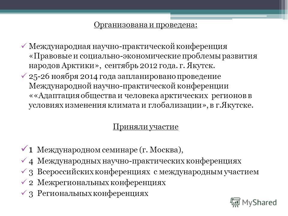 Организована и проведена: Международная научно-практической конференция «Правовые и социально-экономические проблемы развития народов Арктики», сентябрь 2012 года. г. Якутск. 25-26 ноября 2014 года запланировано проведение Международной научно-практи