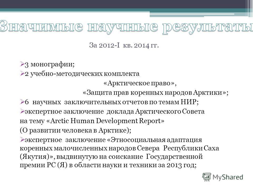 За 2012-I кв. 2014 гг. 3 монографии; 2 учебно-методических комплекта «Арктическое право», «Защита прав коренных народов Арктики»; 6 научных заключительных отчетов по темам НИР; экспертное заключение доклада Арктического Совета на тему «Arctic Human D