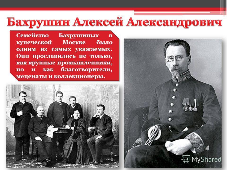 Семейство Бахрушиных в купеческой Москве было одним из самых уважаемых. Они прославились не только, как крупные промышленники, но и как благотворители, меценаты и коллекционеры.